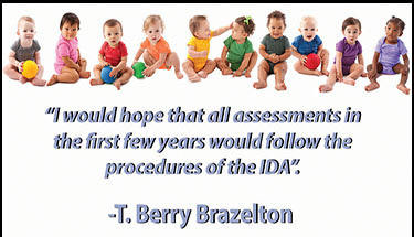 World-renowned child development expert T. Berry Brazelton fully endorses the IDA-2, recognized as the only measure which includes all domains.